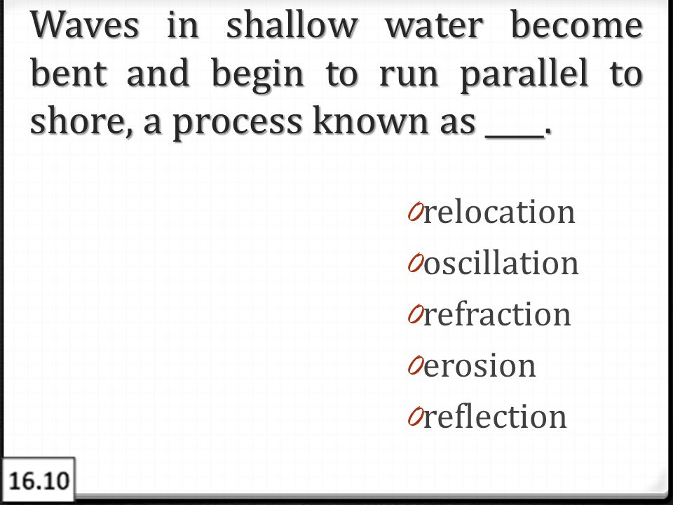Waves in shallow water become bent and begin to run parallel to shore, a process known as ____.