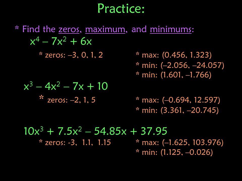Practice: x4 – 7x2 + 6x * zeros: –3, 0, 1, 2 * max: (0.456, 1.323)