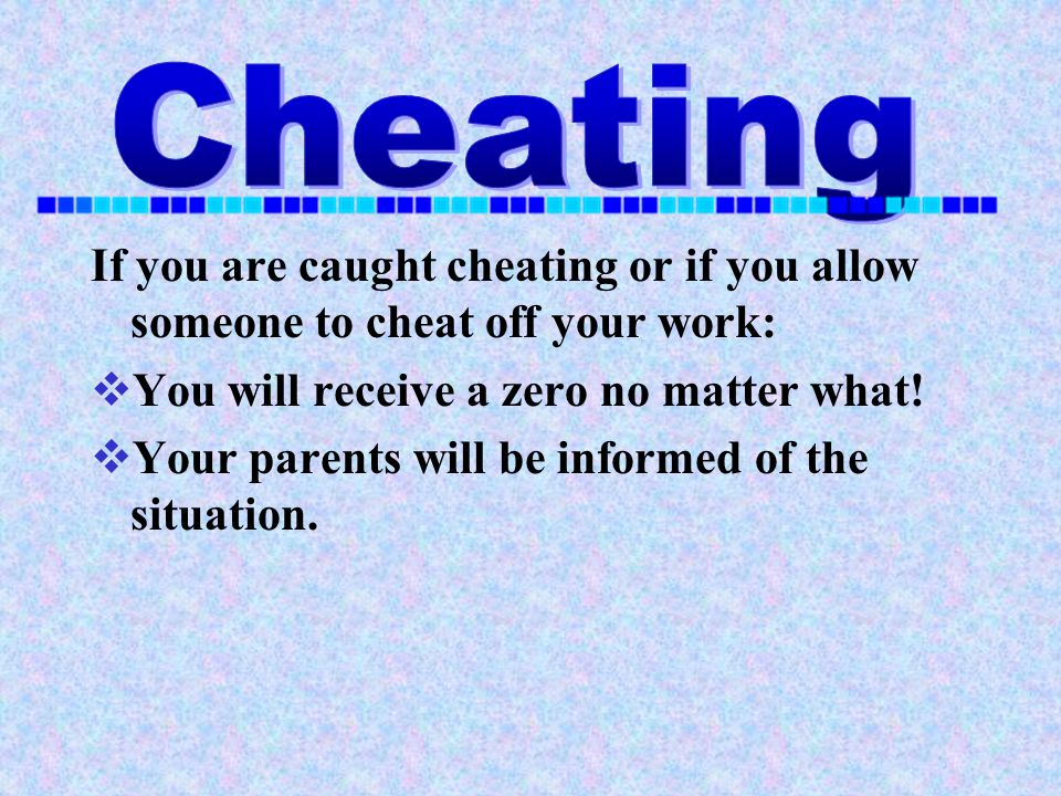 Cheating If you are caught cheating or if you allow someone to cheat off your work: You will receive a zero no matter what!
