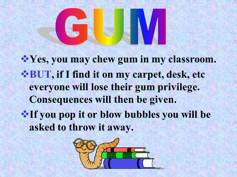 GUM Yes, you may chew gum in my classroom.