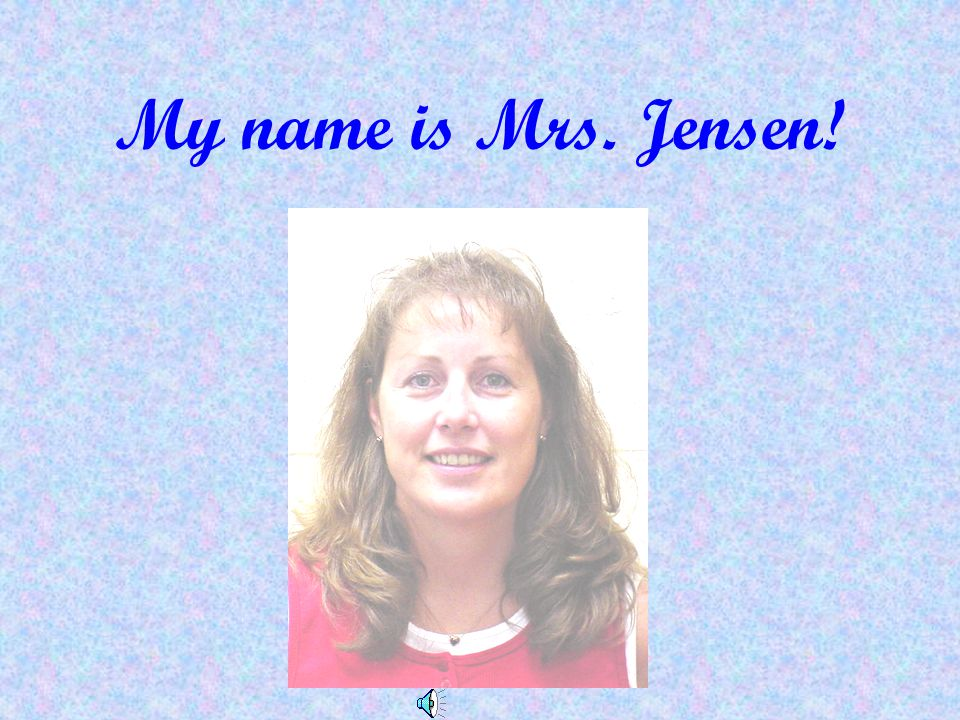 My name is Mrs. Jensen!