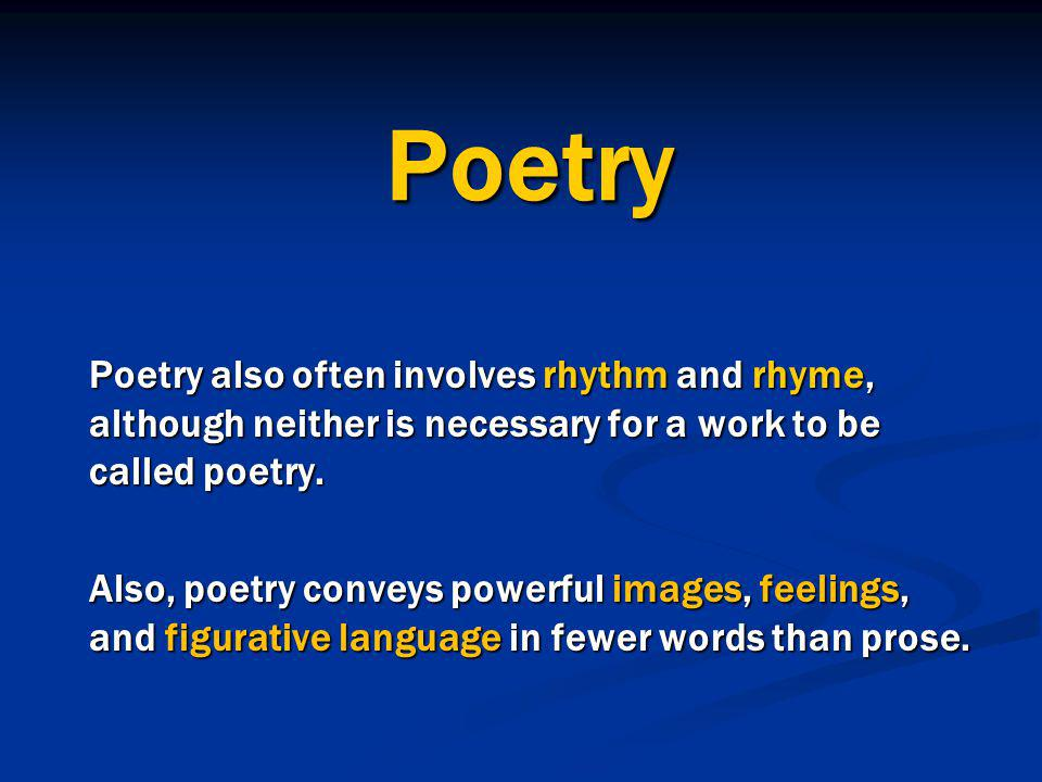 Poetry Poetry also often involves rhythm and rhyme, although neither is necessary for a work to be called poetry.