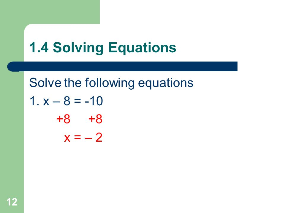 1.4 Solving Equations Solve the following equations 1. x – 8 = -10