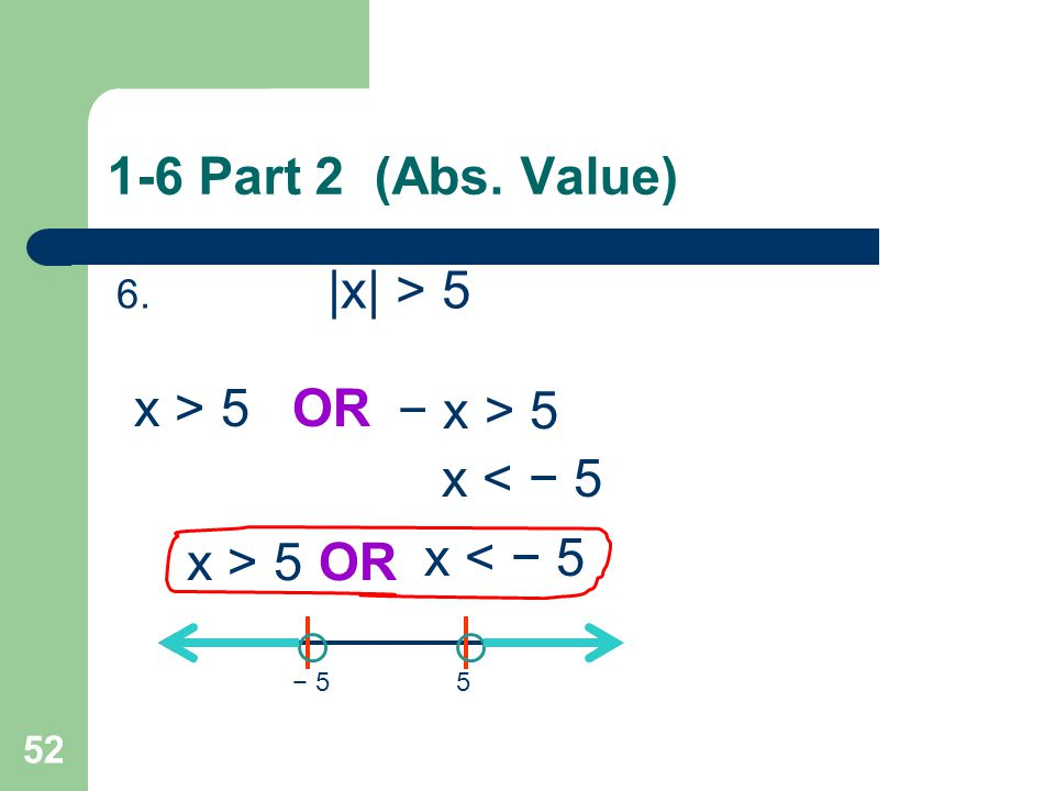 1-6 Part 2 (Abs. Value) x > 5 OR − x > 5 x < − 5 x > 5 OR