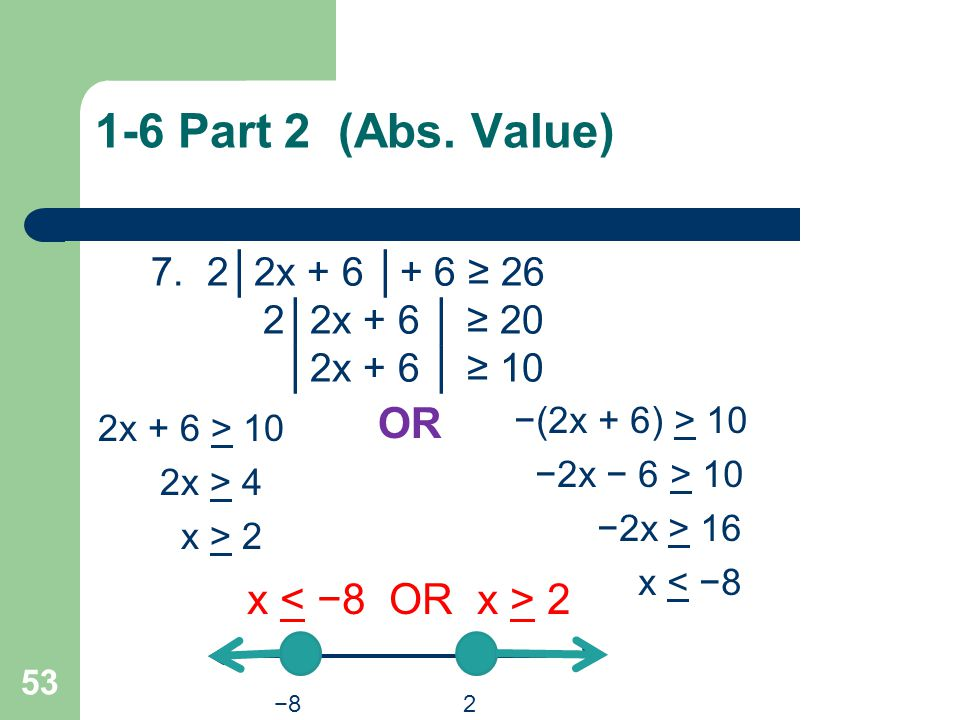 1-6 Part 2 (Abs. Value) OR x < −8 OR x > 2 7. 2│2x + 6 │+ 6 ≥ 26