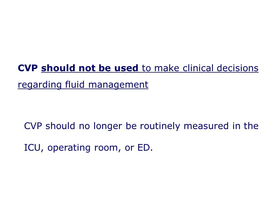 CVP should not be used to make clinical decisions regarding fluid management