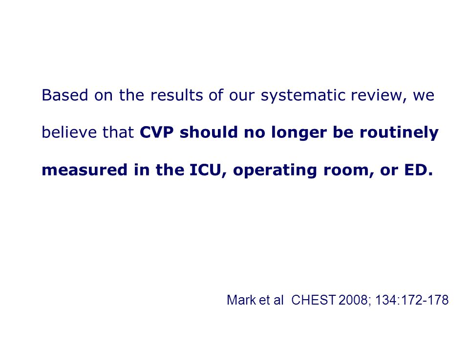 Based on the results of our systematic review, we believe that CVP should no longer be routinely measured in the ICU, operating room, or ED.
