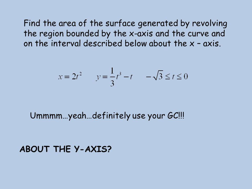Find the area of the surface generated by revolving the region bounded by the x-axis and the curve and on the interval described below about the x – axis.