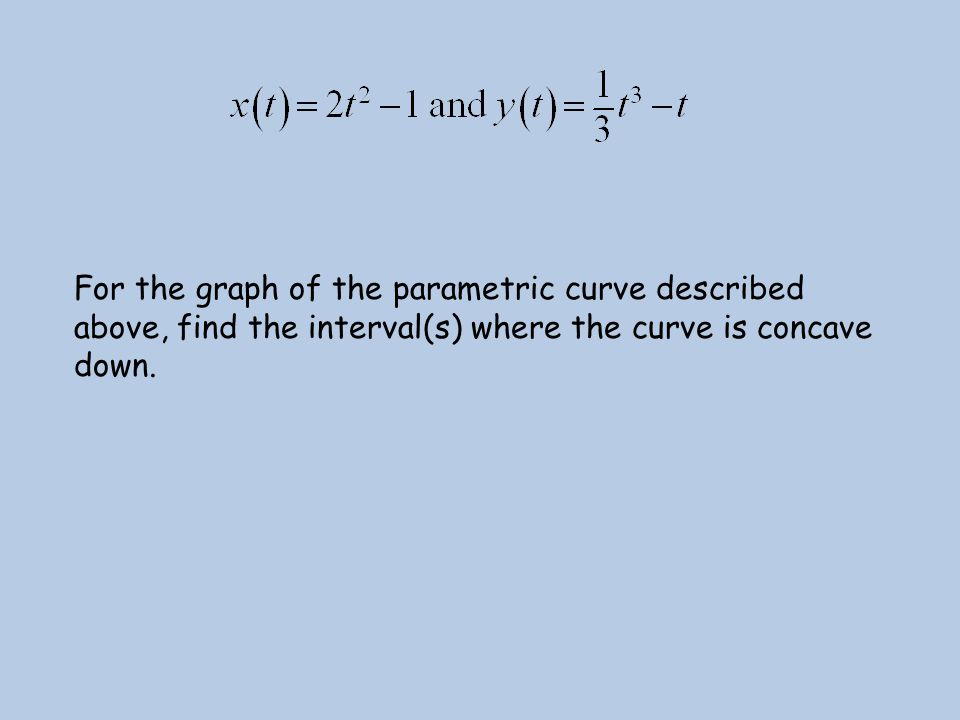 For the graph of the parametric curve described above, find the interval(s) where the curve is concave down.