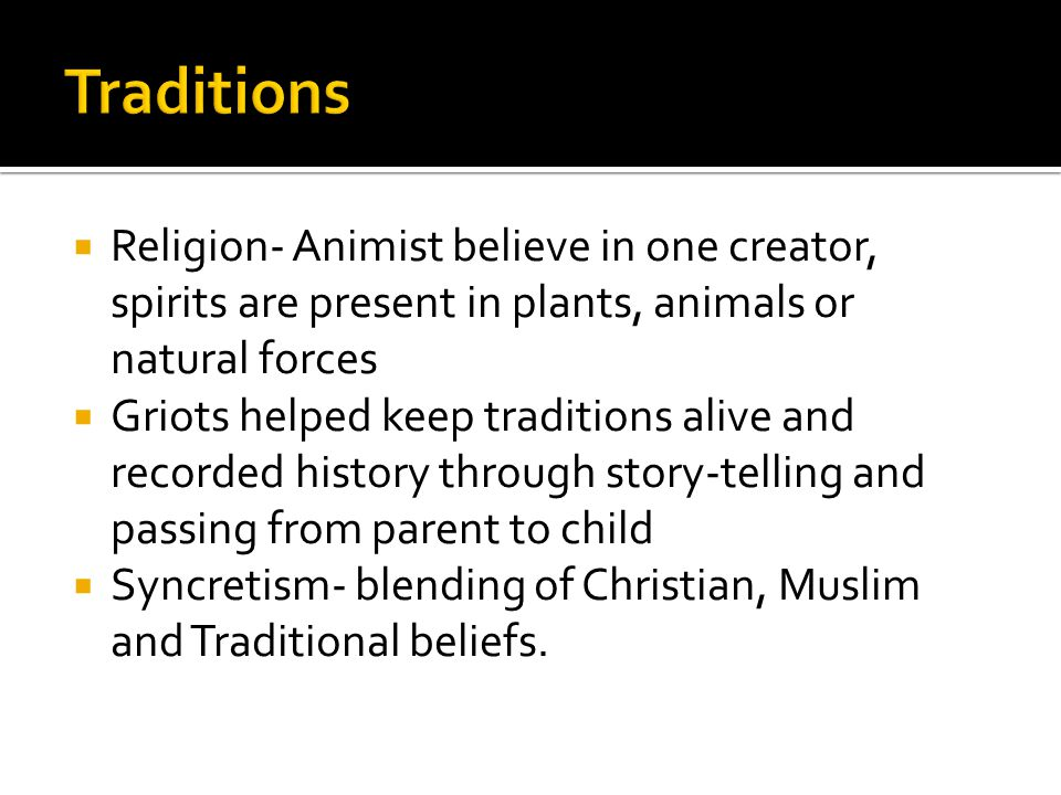 Traditions Religion- Animist believe in one creator, spirits are present in plants, animals or natural forces.