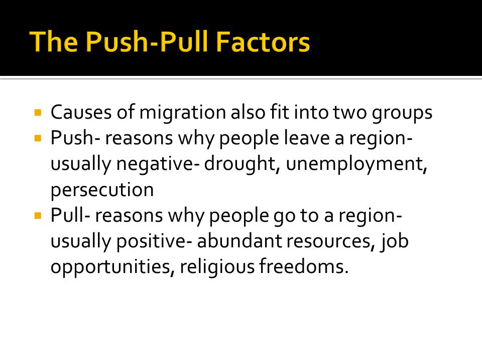 The Push-Pull Factors Causes of migration also fit into two groups