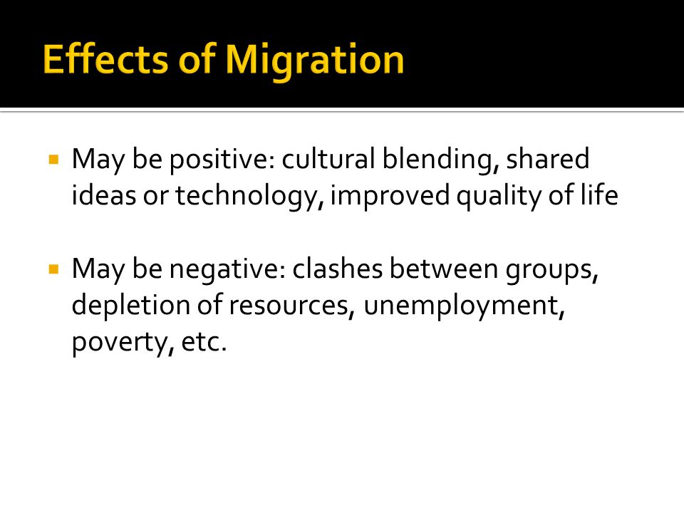 Effects of Migration May be positive: cultural blending, shared ideas or technology, improved quality of life.