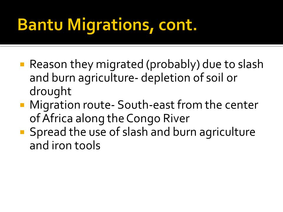 Bantu Migrations, cont. Reason they migrated (probably) due to slash and burn agriculture- depletion of soil or drought.