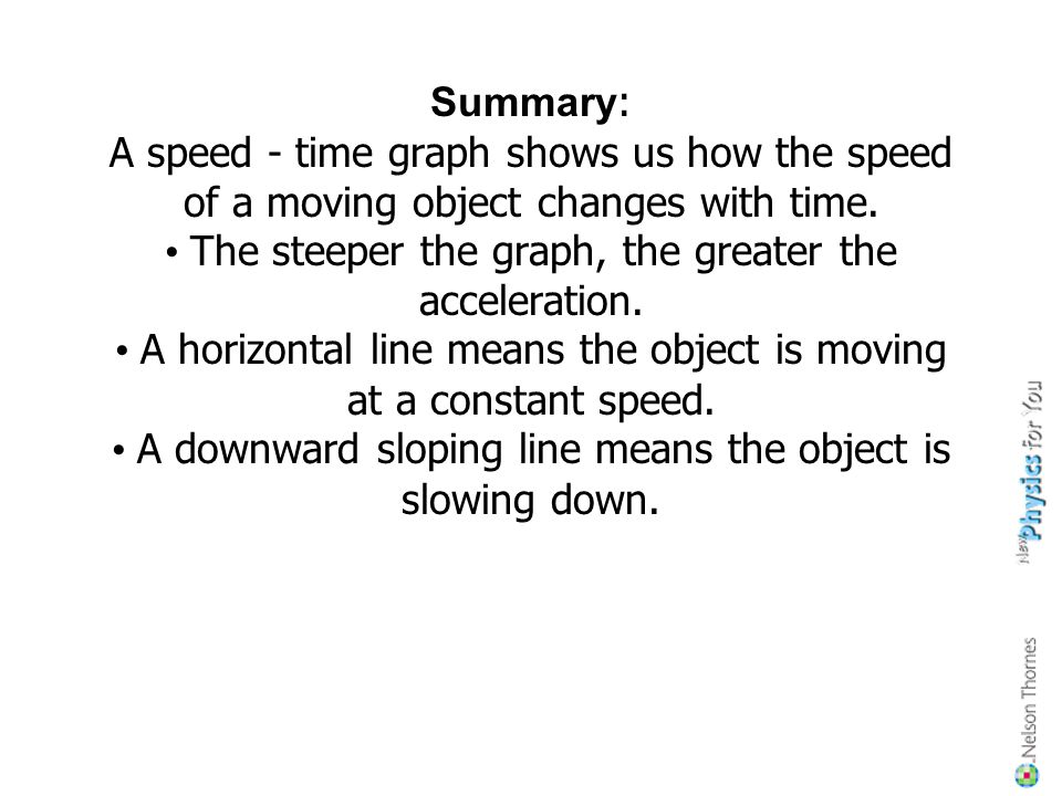 Summary: A speed - time graph shows us how the speed of a moving object changes with time.
