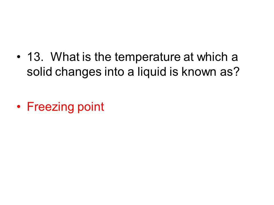 13. What is the temperature at which a solid changes into a liquid is known as