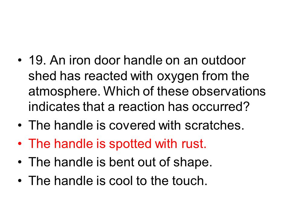19. An iron door handle on an outdoor shed has reacted with oxygen from the atmosphere. Which of these observations indicates that a reaction has occurred