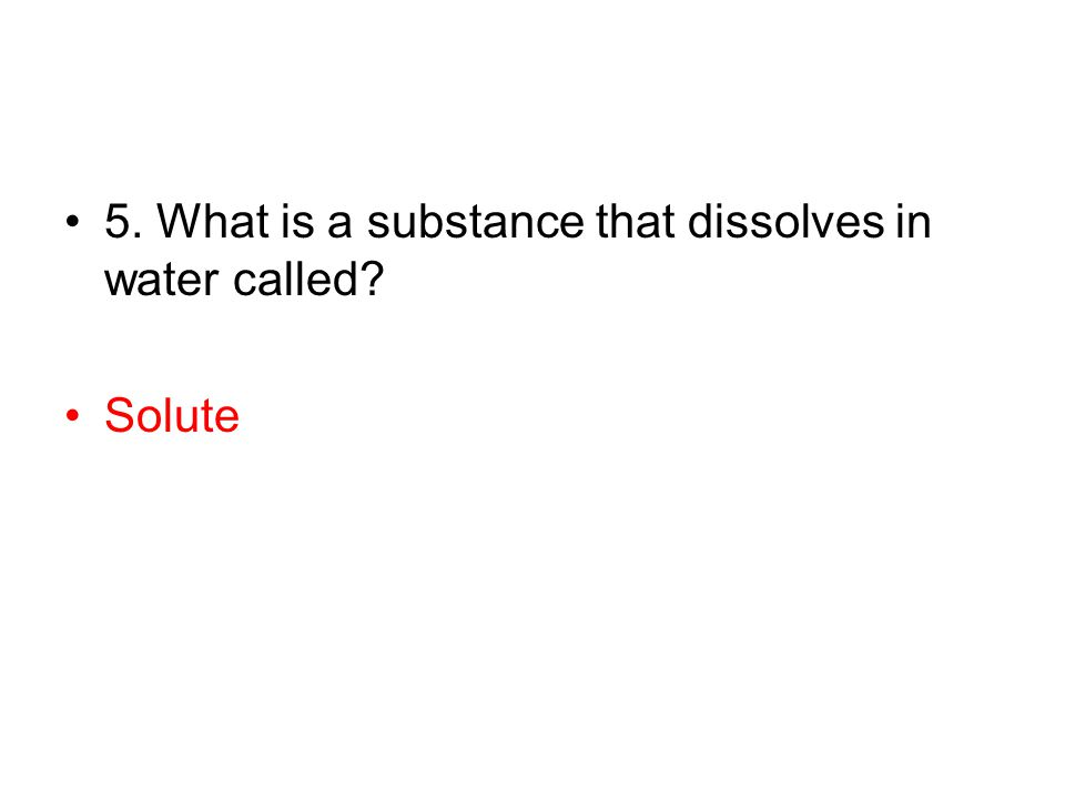 5. What is a substance that dissolves in water called