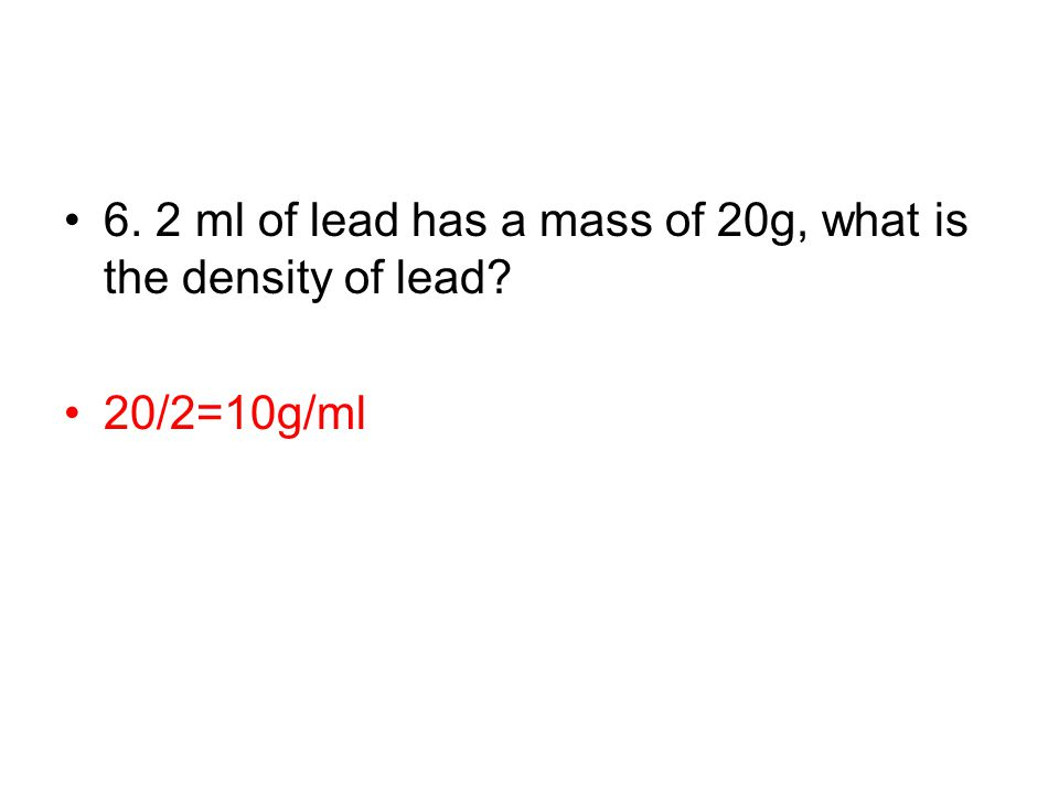 6. 2 ml of lead has a mass of 20g, what is the density of lead