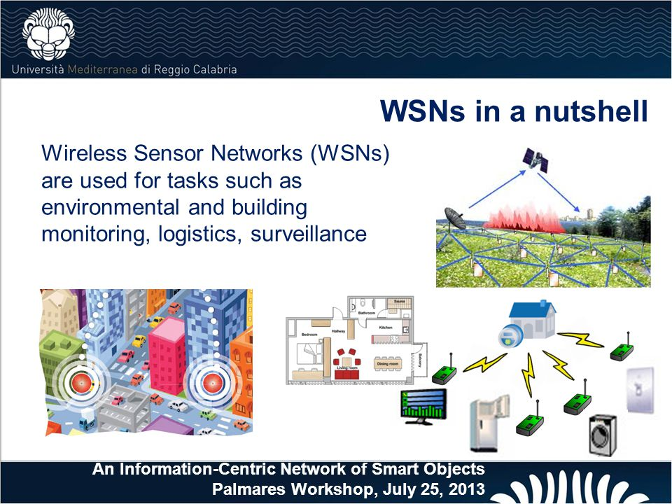 WSNs in a nutshell Wireless Sensor Networks (WSNs) are used for tasks such as environmental and building monitoring, logistics, surveillance.