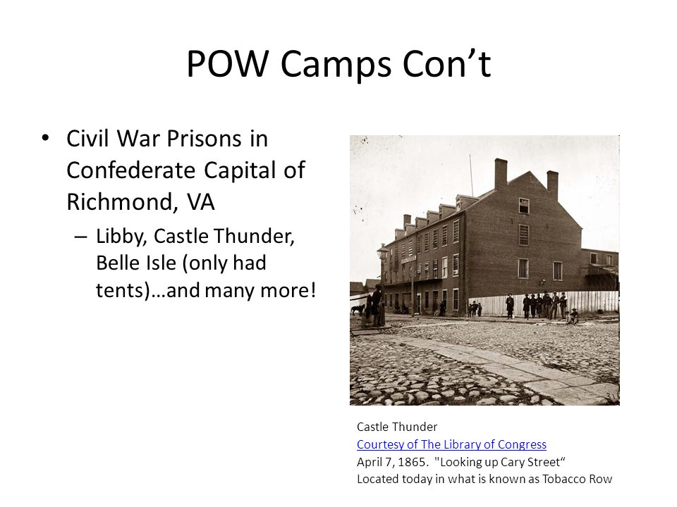 POW Camps Con't Civil War Prisons in Confederate Capital of Richmond, VA. Libby, Castle Thunder, Belle Isle (only had tents)…and many more!