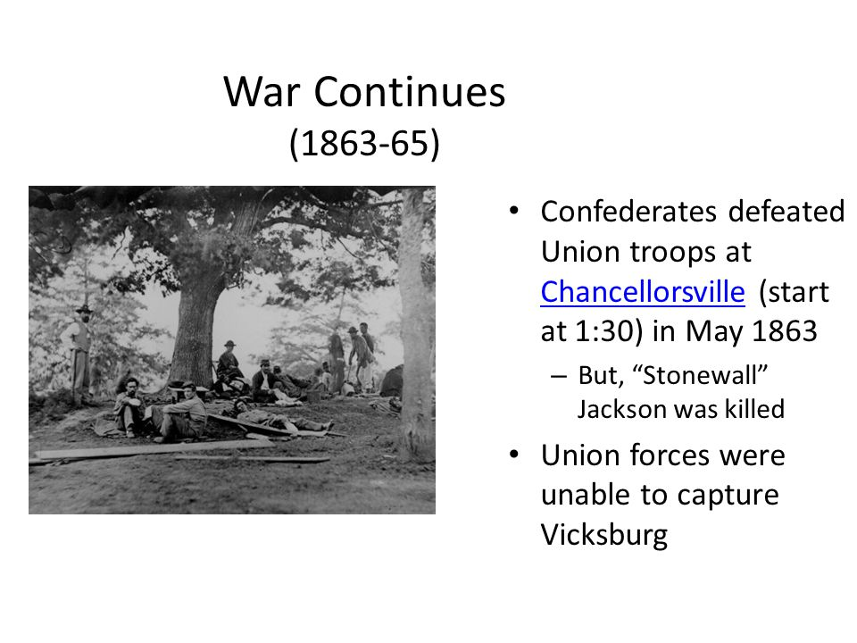 War Continues (1863-65) Confederates defeated Union troops at Chancellorsville (start at 1:30) in May 1863.