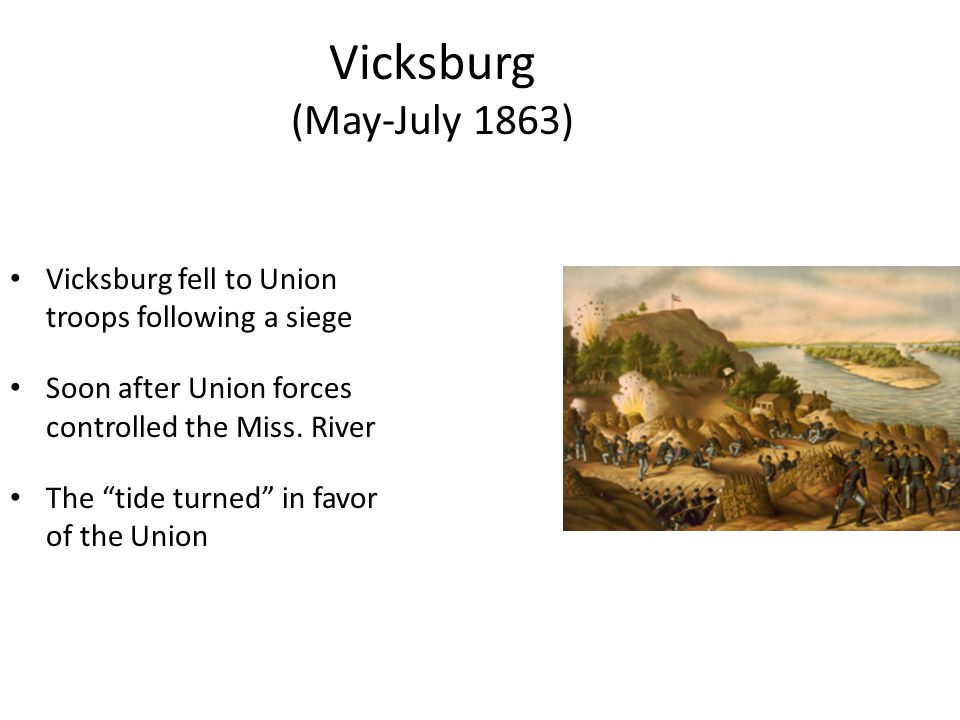 Vicksburg (May-July 1863) Vicksburg fell to Union troops following a siege. Soon after Union forces controlled the Miss. River.