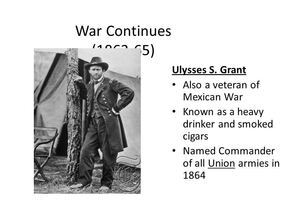 War Continues (1863-65) Ulysses S. Grant Also a veteran of Mexican War