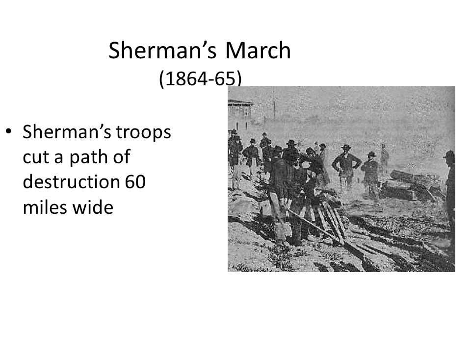 Sherman's March (1864-65) Sherman's troops cut a path of destruction 60 miles wide.