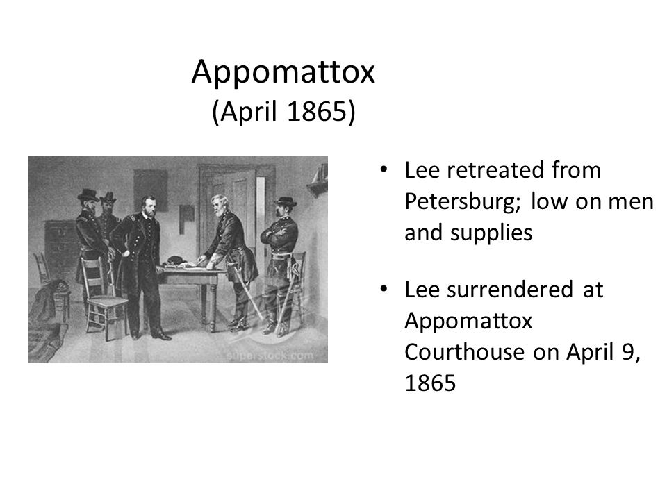Appomattox (April 1865) Lee retreated from Petersburg; low on men and supplies. Lee surrendered at Appomattox Courthouse on April 9, 1865.