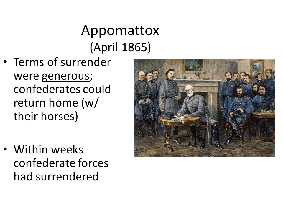 Appomattox (April 1865) Terms of surrender were generous; confederates could return home (w/ their horses)