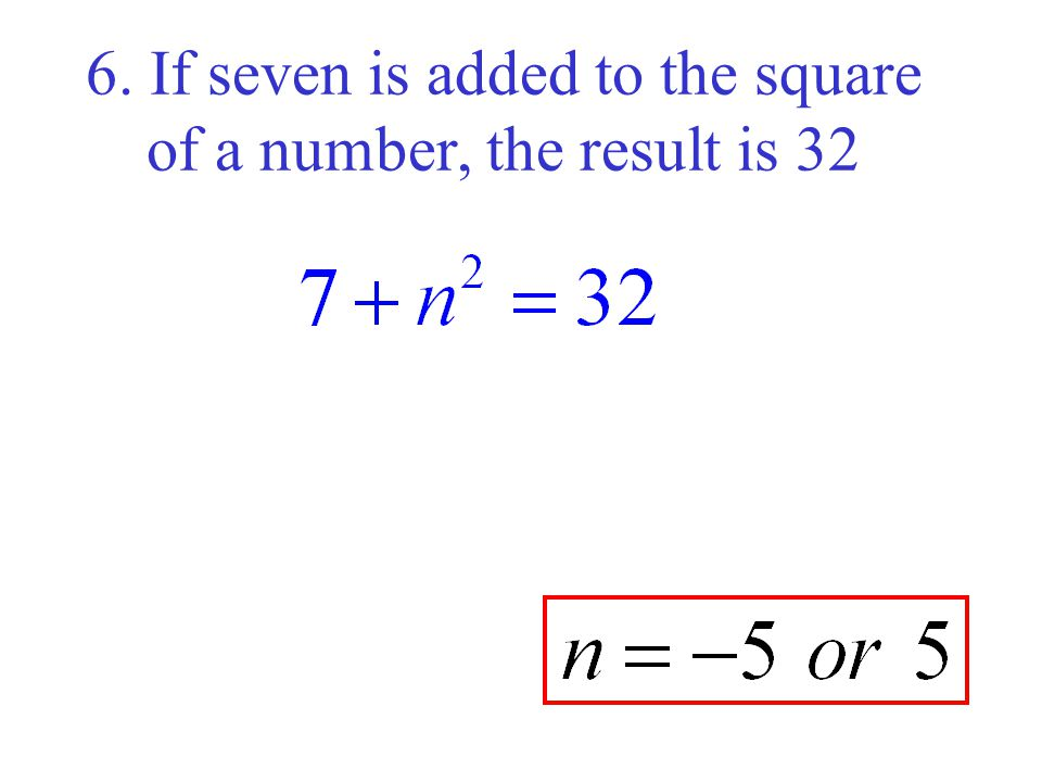6. If seven is added to the square of a number, the result is 32