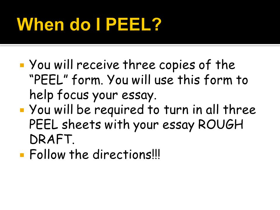 When do I PEEL You will receive three copies of the PEEL form. You will use this form to help focus your essay.