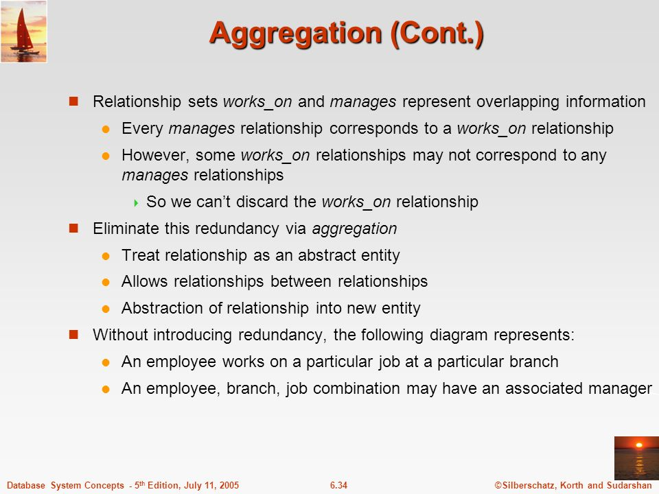Aggregation (Cont.) Relationship sets works_on and manages represent overlapping information.
