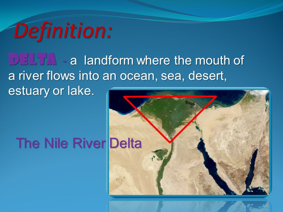 Definition: Delta - a landform where the mouth of a river flows into an ocean, sea, desert, estuary or lake.