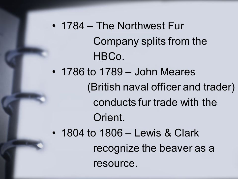 1784 – The Northwest Fur Company splits from the. HBCo. 1786 to 1789 – John Meares. (British naval officer and trader)