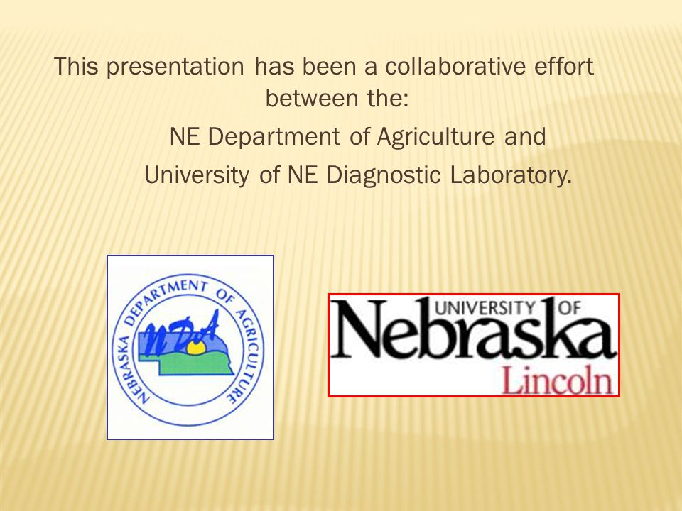 This presentation has been a collaborative effort between the: NE Department of Agriculture and University of NE Diagnostic Laboratory.