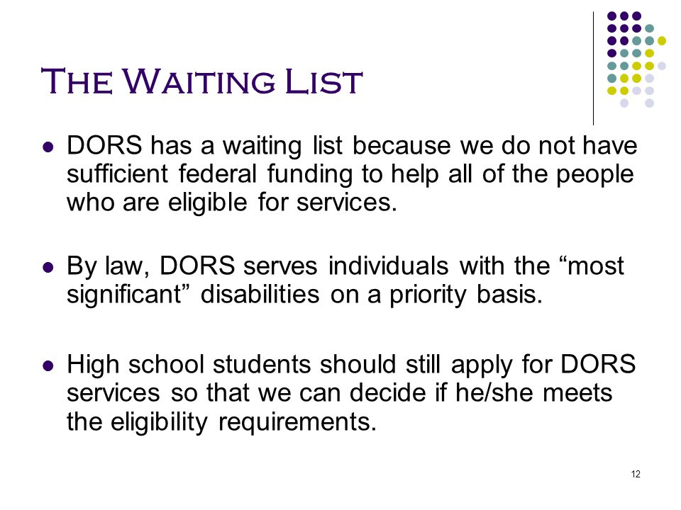 The Waiting List DORS has a waiting list because we do not have sufficient federal funding to help all of the people who are eligible for services.