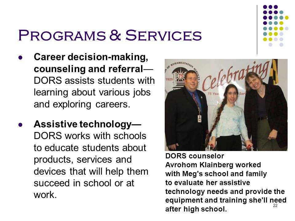 Programs & Services Career decision-making, counseling and referral—DORS assists students with learning about various jobs and exploring careers.