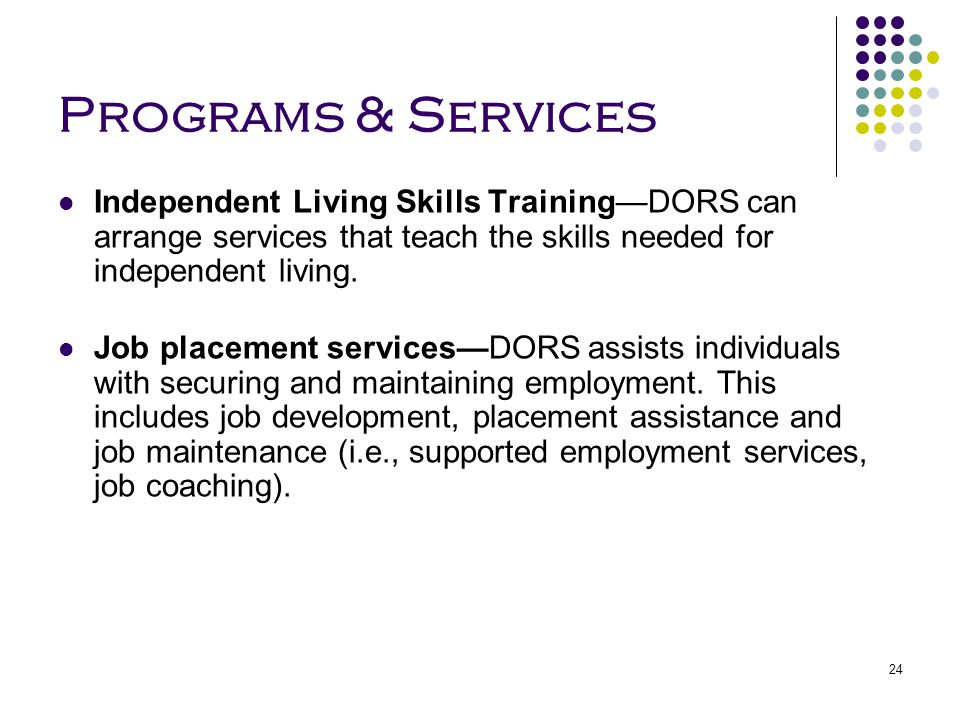 Programs & Services Independent Living Skills Training—DORS can arrange services that teach the skills needed for independent living.