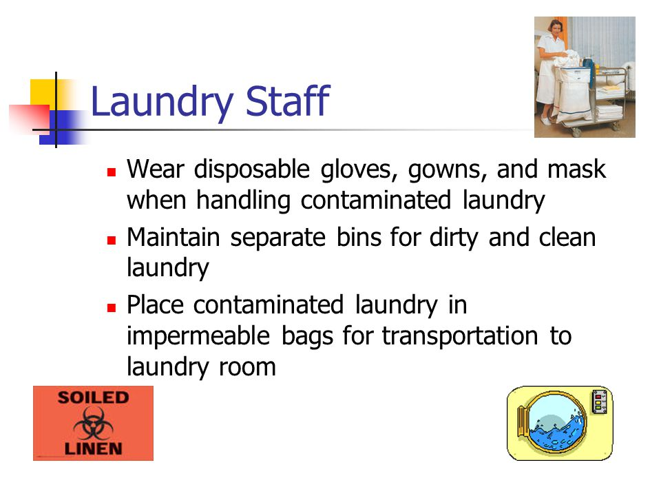 Laundry Staff Wear disposable gloves, gowns, and mask when handling contaminated laundry. Maintain separate bins for dirty and clean laundry.