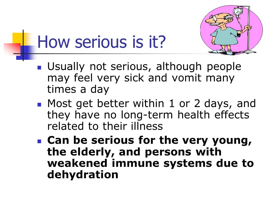 How serious is it Usually not serious, although people may feel very sick and vomit many times a day.