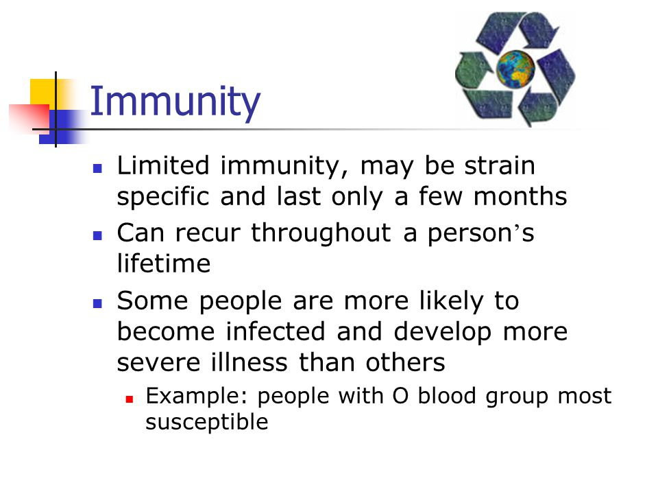 Immunity Limited immunity, may be strain specific and last only a few months. Can recur throughout a person's lifetime.