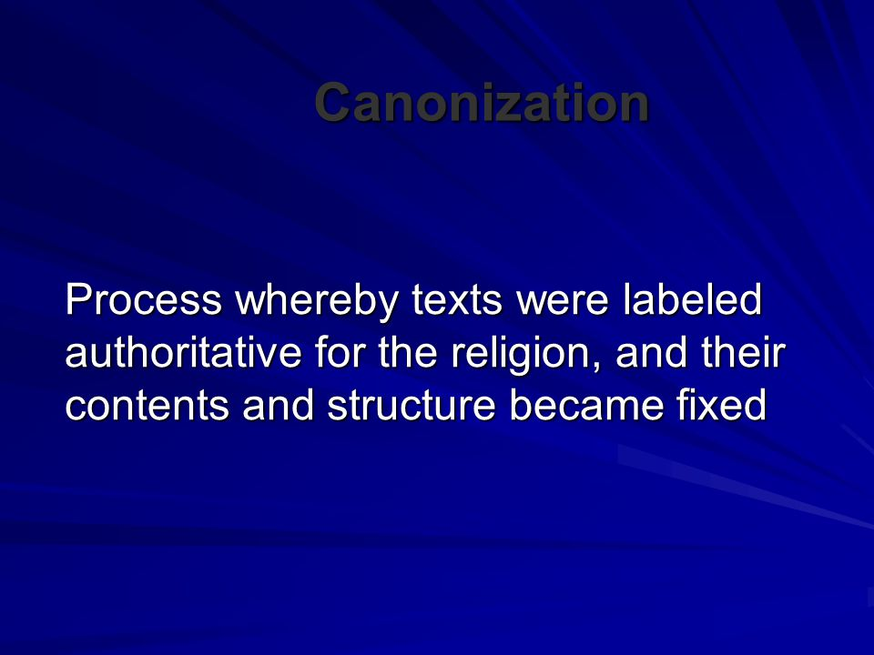 Canonization Process whereby texts were labeled authoritative for the religion, and their contents and structure became fixed.