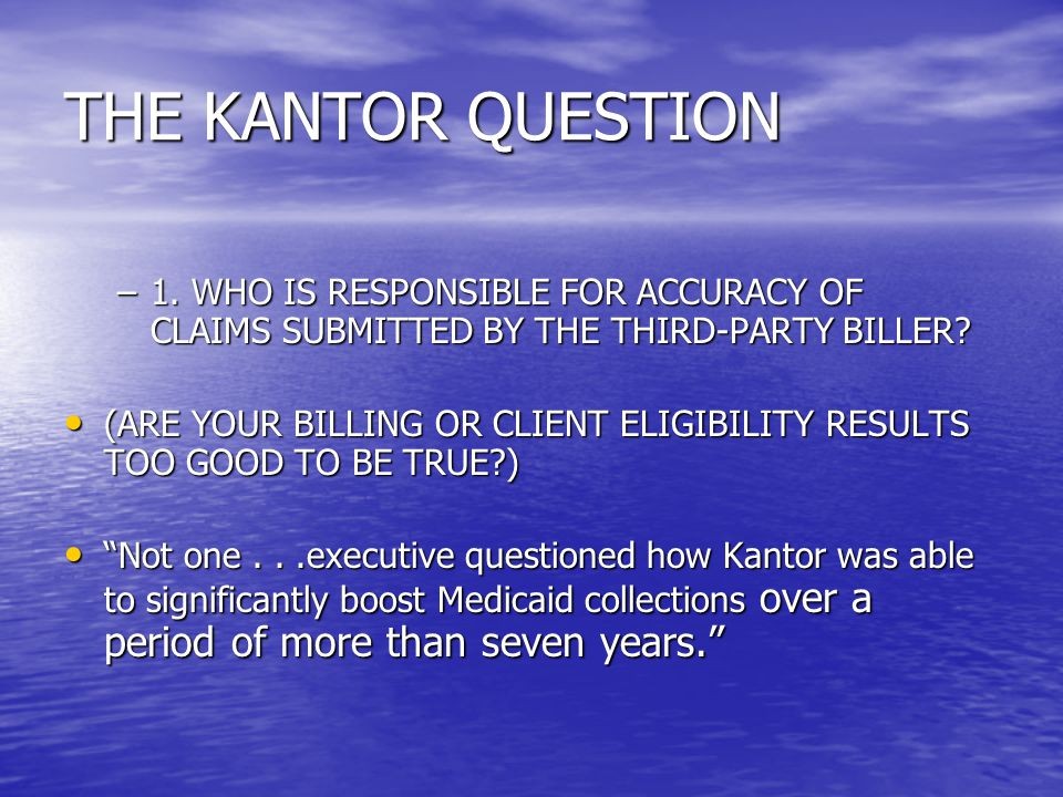 THE KANTOR QUESTION 1. WHO IS RESPONSIBLE FOR ACCURACY OF CLAIMS SUBMITTED BY THE THIRD-PARTY BILLER