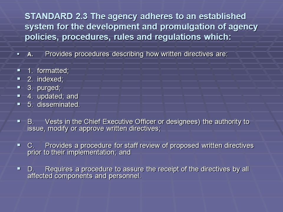 STANDARD 2.3 The agency adheres to an established system for the development and promulgation of agency policies, procedures, rules and regulations which: