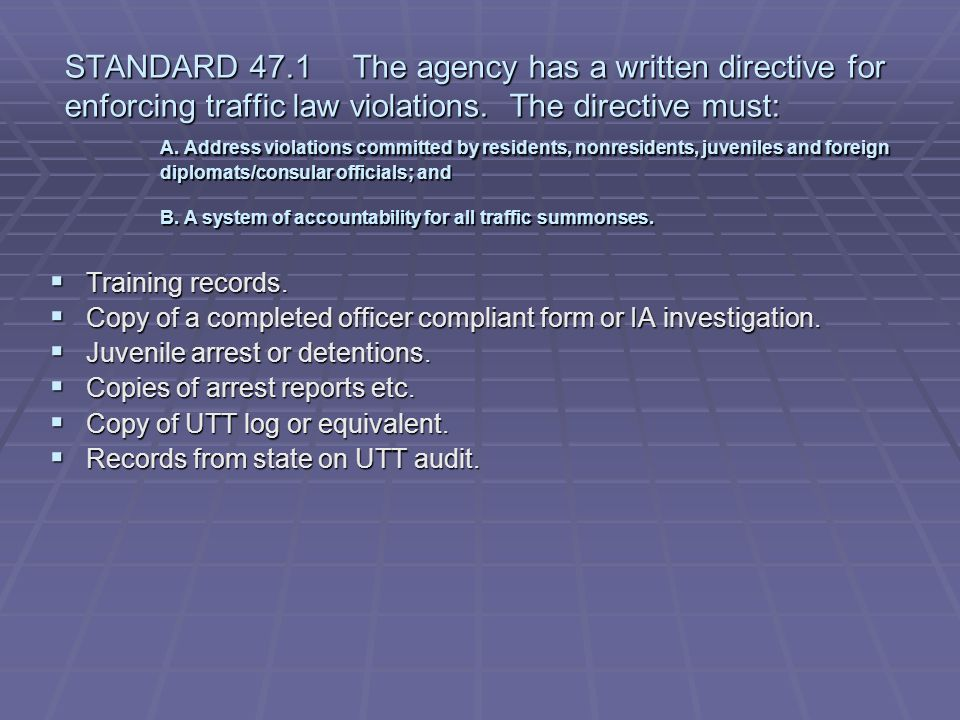 STANDARD 47.1 The agency has a written directive for enforcing traffic law violations. The directive must: A. Address violations committed by residents, nonresidents, juveniles and foreign diplomats/consular officials; and B. A system of accountability for all traffic summonses.