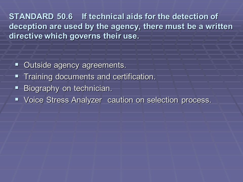 STANDARD 50.6 If technical aids for the detection of deception are used by the agency, there must be a written directive which governs their use.