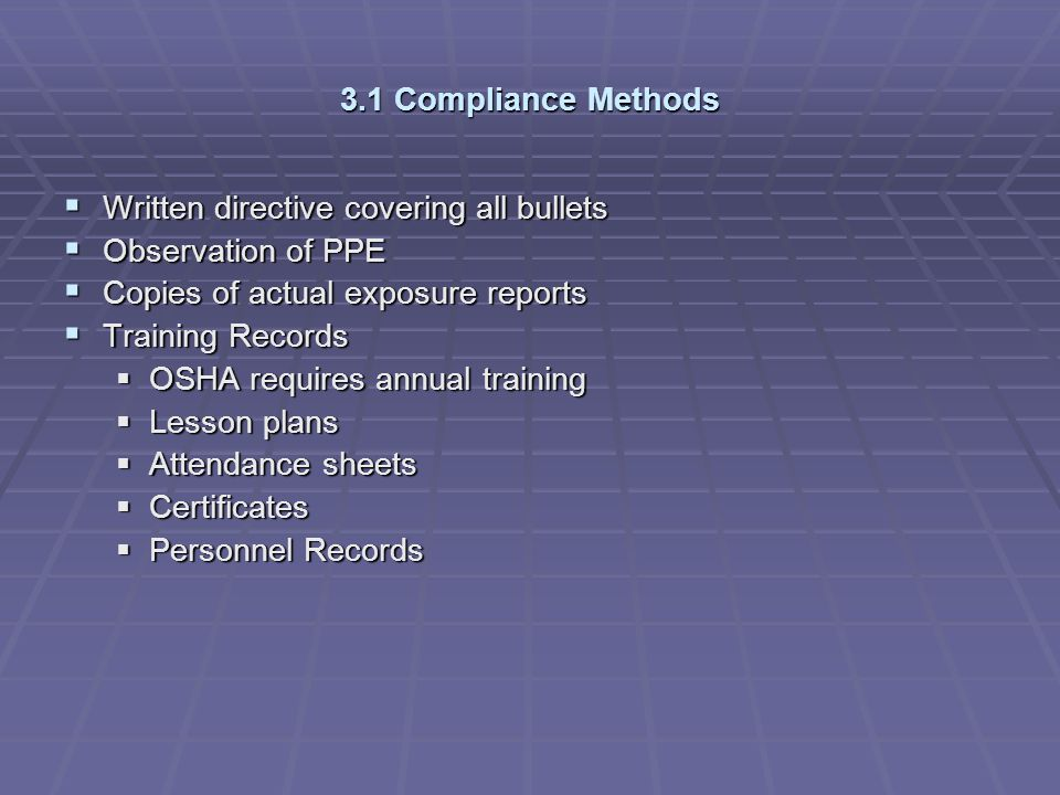 3.1 Compliance Methods Written directive covering all bullets. Observation of PPE. Copies of actual exposure reports.