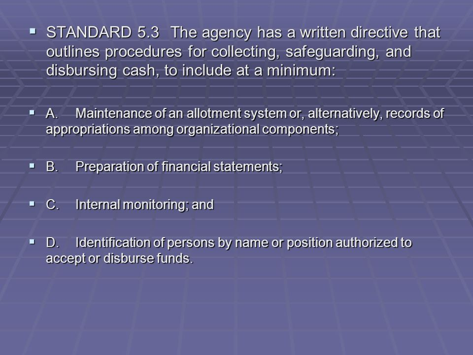 STANDARD 5.3 The agency has a written directive that outlines procedures for collecting, safeguarding, and disbursing cash, to include at a minimum: