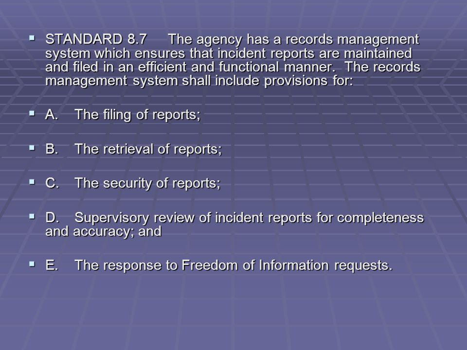 STANDARD 8.7 The agency has a records management system which ensures that incident reports are maintained and filed in an efficient and functional manner. The records management system shall include provisions for: